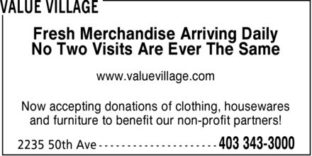 Value Village (403-343-3000) - Display Ad - Fresh Merchandise Arriving Daily No Two Visits Are Ever The Same www.valuevillage.com Now accepting donations of clothing, housewares and furniture to benefit our non-profit partners!