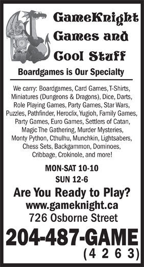 GameKnight Games and Cool Stuff (204-487-4263) - Display Ad - Boardgames is Our Specialty We carry: Boardgames, Card Games, T-Shirts, Miniatures (Dungeons & Dragons), Dice, Darts, Role Playing Games, Party Games, Star Wars, Puzzles, Pathfinder, Heroclix, Yugioh, Family Games, Party Games, Euro Games, Settlers of Catan, Magic The Gathering, Murder Mysteries, Monty Python, Cthulhu, Munchkin, Lightsabers, Chess Sets, Backgammon, Dominoes, Cribbage, Crokinole, and more! MON-SAT 10-10 Are You Ready to Play? www.gameknight.ca 726 Osborne Street 204-487-GAME (4 2 6 3) SUN 12-6