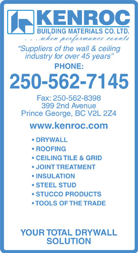 Kenroc Building Materials Co Ltd (250-562-7145) - Annonce illustrée======= - BUILDING MATERIALS CO. LTD. Suppliers of the wall & ceiling industry for over 45 years PHONE: 250-562-7145 Fax: 250-562-8398 399 2nd Avenue Prince George, BC V2L 2Z4 www.kenroc.com DRYWALL ROOFING CEILING TILE & GRID JOINT TREATMENT INSULATION STEEL STUD STUCCO PRODUCTS TOOLS OF THE TRADE YOUR TOTAL DRYWALL SOLUTION KENROC