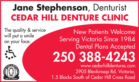 Cedar Hill Denture Clinic (250-388-4243) - Annonce illustrée======= - Jane Stephenson Jane Stephenson ,  Denturist CEDAR HILL DENTURE CLINIC The quality & service ,  Denturist CEDAR HILL DENTURE CLINIC The quality & service New Patients Welcome will put a smile Serving Victoria Since 1984 on your face. Dental Plans Accepted 250 388-4243 www.cedarhilldentures.com 3905 Blenkinsop Rd. V ictoria, 1.5 Blocks South of Cedar Hill Cross Road New Patients Welcome will put a smile Serving Victoria Since 1984 on your face. Dental Plans Accepted 250 388-4243 www.cedarhilldentures.com 3905 Blenkinsop Rd. V ictoria, 1.5 Blocks South of Cedar Hill Cross Road