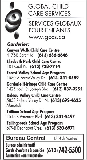 Services globaux pour enfants (613-742-5500) - Annonce illustrée======= - GLOBAL CHILD CARE SERVICES SERVICES GLOBAUX POUR ENFANTS www.gccs.ca Garderies: Canyon Walk Child Care Centre 4175-B Spratt Rd. (613) 686-6646 Elizabeth Park Child Care Centre 101 Croil Pr. (613) 738-7714 Forest Valley School Age Program 1570-A Forest Valley Dr. (613 841-8559 Garderie Héritage Child Care Centre Bureau Central 1714 ch Montreal Bureau administratif Garde d enfants à domicile (613) 742-5500 Animation communautaire Rideau Valley Child Care Centre 5858 Rideau Valley Dr. N. (613) 692-4625 Manotick Trillium School Age Program 1515-B Varennes Blvd. (613) 841-5497 Fallingbrook School Age Program 679-B Deancourt Cres. (613) 830-6971 1425 boul. St. Joseph Blvd. (613) 837-9255
