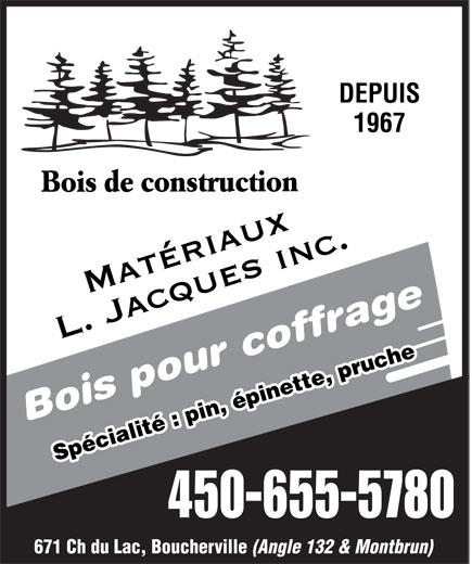 Matériaux L Jacques Inc (450-655-5780) - Annonce illustrée======= - DEPUIS 1967 Bois de construction Matériaux L. Jacques inc. Bois pour coffrage Spécialité : pin, épinette, pruche 450-655-5780 671 Ch du Lac, Boucherville (Angle 132 & Montbrun)