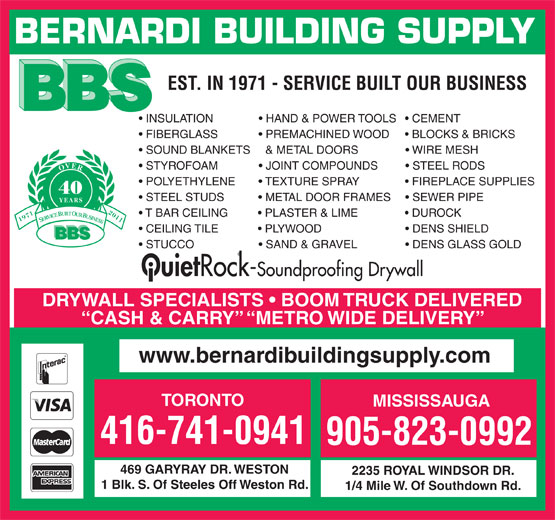 Bernardi Building Supply Ltd (905-823-0992) - Annonce illustrée======= - BERNARDI BUILDING SUPPLY EST. IN 1971 - SERVICE BUILT OUR BUSINESS INSULATION                HAND & POWER TOOLS     CEMENT FIBERGLASS               PREMACHINED WOOD       BLOCKS & BRICKS SOUND BLANKETS    & METAL DOORS                 WIRE MESH STYROFOAM               JOINT COMPOUNDS           STEEL RODS OVER POLYETHYLENE         TEXTURE SPRAY                 FIREPLACE SUPPLIES 40 STEEL STUDS             METAL DOOR FRAMES       SEWER PIPE YEARS T BAR CEILING           PLASTER & LIME                 DUROCK 19712011 SERVICE BUILT OUR BUSINESS CEILING TILE              PLYWOOD                             DENS SHIELD BBS STUCCO                      SAND & GRAVEL                  DENS GLASS GOLD Ouiet Rock-Soundproofing Drywall DRYWALL SPECIALISTS   BOOM TRUCK DELIVERED CASH & CARRY   METRO WIDE DELIVERY www.bernardibuildingsupply.com TORONTO MISSISSAUGA 416-741-0941 905-823-0992 469 GARYRAY DR. WESTON 2235 ROYAL WINDSOR DR. 1 Blk. S. Of Steeles Off Weston Rd. 1/4 Mile W. Of Southdown Rd.  BERNARDI BUILDING SUPPLY EST. IN 1971 - SERVICE BUILT OUR BUSINESS INSULATION                HAND & POWER TOOLS     CEMENT FIBERGLASS               PREMACHINED WOOD       BLOCKS & BRICKS SOUND BLANKETS    & METAL DOORS                 WIRE MESH STYROFOAM               JOINT COMPOUNDS           STEEL RODS OVER POLYETHYLENE         TEXTURE SPRAY                 FIREPLACE SUPPLIES 40 STEEL STUDS             METAL DOOR FRAMES       SEWER PIPE YEARS T BAR CEILING           PLASTER & LIME                 DUROCK 19712011 SERVICE BUILT OUR BUSINESS CEILING TILE              PLYWOOD                             DENS SHIELD BBS STUCCO                      SAND & GRAVEL                  DENS GLASS GOLD Ouiet Rock-Soundproofing Drywall DRYWALL SPECIALISTS   BOOM TRUCK DELIVERED CASH & CARRY   METRO WIDE DELIVERY www.bernardibuildingsupply.com TORONTO MISSISSAUGA 416-741-0941 905-823-0992 469 GARYRAY DR. WESTON 2235 ROYAL WINDS