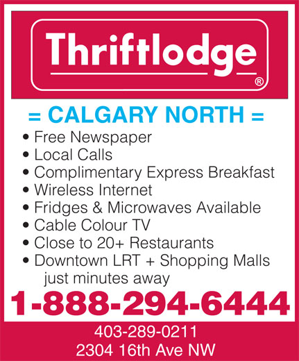 Thriftlodge Calgary North (403-289-0211) - Annonce illustrée======= - Downtown LRT + Shopping Malls Close to 20+ Restaurants just minutes away = CALGARY NORTH = Free Newspaper 1-888-294-6444 403-289-0211 2304 16th Ave NW Local Calls Complimentary Express Breakfast Wireless Internet Fridges & Microwaves Available Cable Colour TV