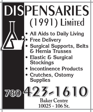 Dispensaries (1991) Limited (780-423-1610) - Annonce illustrée======= - DISPENSARIES (1991) Limited All Aids to Daily Living Free Delivery Surgical Supports, Belts & Hernia Trusses Elastic & Surgical Stockings Incontinence Products Crutches, Ostomy Supplies 780 423-1610 Baker Centre 10025 106 St. DISPENSARIES (1991) Limited All Aids to Daily Living Free Delivery Surgical Supports, Belts & Hernia Trusses Elastic & Surgical Stockings Incontinence Products Crutches, Ostomy Supplies 780 423-1610 Baker Centre 10025 106 St.