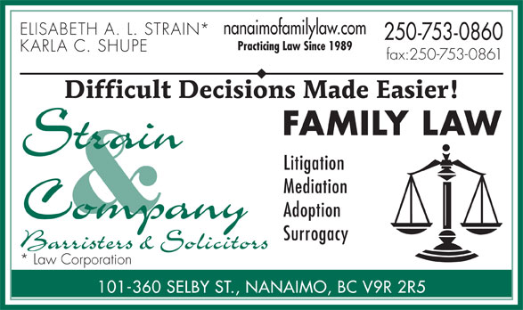 Strain & Company (250-753-0860) - Annonce illustrée======= - nanaimofamilylaw.com ELISABETH A. L. STRAIN* 250-753-0860 Practicing Law Since 1989 KARLA C. SHUPE fax:250-753-0861 Difficult Decisions Made Easier! FAMILY LAW Litigation Mediation Adoption Surrogacy * Law Corporation 101-360 SELBY ST., NANAIMO, BC V9R 2R5