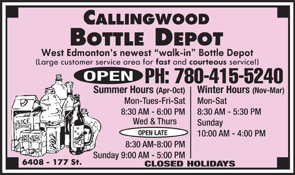 Callingwood Bottle Depot (780-415-5240) - Display Ad - (Nov-Mar)Summer Hours (Apr-Oct) Mon-SatMon-Tues-Fri-Sat Wed & Thurs Sunday OPEN LATE 10:00 AM - 4:00 PM 8:30 AM-8:00 PM Sunday 9:00 AM - 5:00 PM CLOSED HOLIDAYS OPEN PH: 780-415-5240 Winter Hours 8:30 AM - 5:30 PM8:30 AM - 6:00 PM Wed & Thurs Sunday OPEN LATE 10:00 AM - 4:00 PM 8:30 AM-8:00 PM Sunday 9:00 AM - 5:00 PM CLOSED HOLIDAYS Winter Hours (Nov-Mar)Summer Hours (Apr-Oct) Mon-SatMon-Tues-Fri-Sat 8:30 AM - 5:30 PM8:30 AM - 6:00 PM PH: 780-415-5240 OPEN