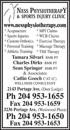 Ness Physiotherapy & Sports Injury Clinic (204-953-1655) - Display Ad - & Associates Catlin Gooch CAT (C) 2143 Portage Ave. * TMJ Therapy (Deer Lodge) Ph 204 953-1655 Fax 204 953-1659 3236 Portage Ave. (Westwood Plaza) Ph 204 953-1650 Fax 204 953-1653 www.nessphysiotherapy.com * Acupuncture * MPI Claims * Sports Injuries * WCB Claims * Custom Orthotics* Exercise Therapy * Personal Training* Massage Therapy * Athletic Training