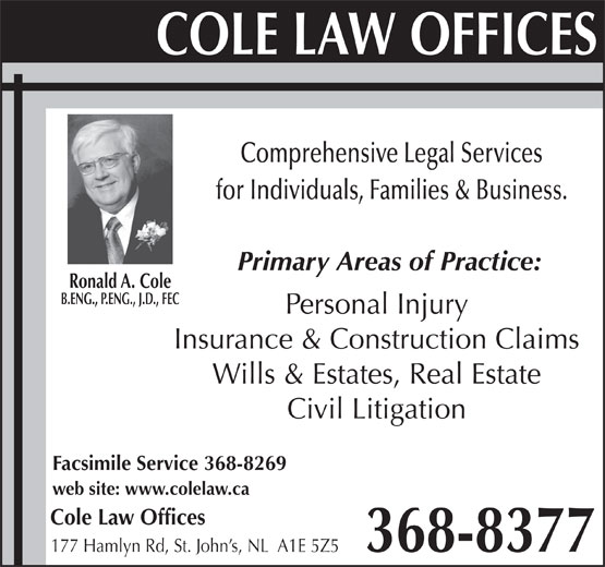 Cole Law Offices (709-368-8377) - Display Ad - B.ENG., P.ENG., J.D., FEC Personal Injury Insurance & Construction Claims Wills & Estates, Real Estate Civil Litigation Facsimile Service 368-8269 web site: www.colelaw.ca Cole Law Offices 368-8377 177 Hamlyn Rd, St. John s, NL  A1E 5Z5 Comprehensive Legal Services for Individuals, Families & Business. Primary Areas of Practice: Ronald A. Cole