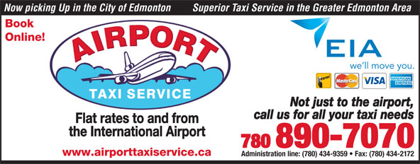 Airport Taxi Service (780-890-7070) - Display Ad - Now picking Up in the City of Edmonton Superior Taxi Service in the Greater Edmonton Area Book Online! Not just to the airport, call us for all your taxi needs Flat rates to and from the International Airport 780 890-7070 www.airporttaxiservice.ca Administration line: (780) 434-9359   Fax: (780) 434-2172 Superior Taxi Service in the Greater Edmonton Area Book Online! Not just to the airport, call us for all your taxi needs Flat rates to and from the International Airport 780 890-7070 www.airporttaxiservice.ca Administration line: (780) 434-9359   Fax: (780) 434-2172 Now picking Up in the City of Edmonton