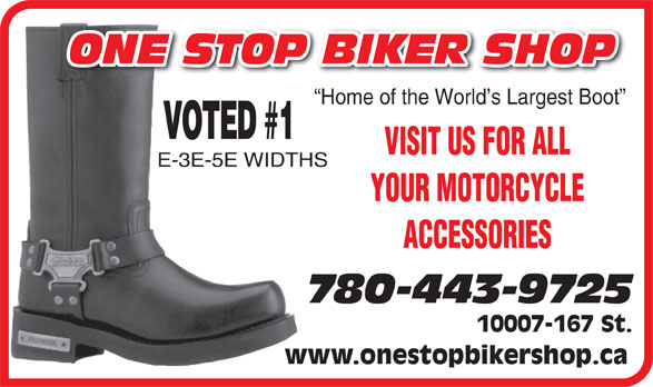 One Stop Biker Shop (780-443-0543) - Annonce illustrée======= - ONE STOP BIKER SHOP Home of the World s Largest Boot VOTED #1 VISIT US FOR ALL E-3E-5E WIDTHS YOUR MOTORCYCLE ACCESSORIES 780-443-9725 10007-167 St. www.onestopbikershop.ca