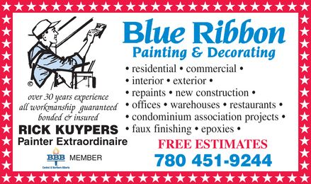 Blue Ribbon Painting & Decorating (780-451-9244) - Annonce illustrée======= - BLUE RIBBON PAINTING & DECORATING residential  commercial interior  exterior  repaints  new construction  offices  warehouses  restaurants  condominium association projects  Over 30 years experience all workmanship guaranteed bonded & insured RICK KUYPERS  PAINTER EXTRAORDINAIRE faux finishing  epoxies  Painter Extraordinaire MEMBER  BBB FREE ESTIMATES  780 451-9244 BLUE RIBBON PAINTING & DECORATING residential  commercial interior  exterior  repaints  new construction  offices  warehouses  restaurants  condominium association projects  Over 30 years experience all workmanship guaranteed bonded & insured RICK KUYPERS  PAINTER EXTRAORDINAIRE faux finishing  epoxies  Painter Extraordinaire MEMBER  BBB FREE ESTIMATES  780 451-9244