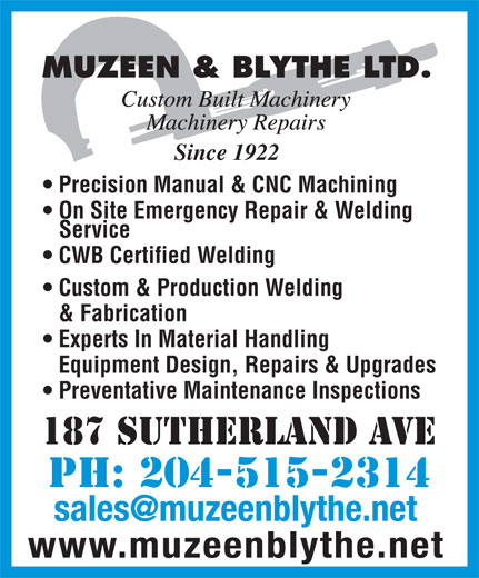 Muzeen & Blythe Ltd (204-943-9519) - Annonce illustrée======= - Preventative Maintenance Inspections 187 Sutherland Ave PH: 204-515-2314 www.muzeenblythe.net MUZEEN & BLYTHE LTD. Since 1922 Precision Manual & CNC Machining On Site Emergency Repair & Welding Service CWB Certified Welding Custom & Production Welding & Fabrication Experts In Material Handling Equipment Design, Repairs & Upgrades 187 Sutherland Ave PH: 204-515-2314 www.muzeenblythe.net MUZEEN & BLYTHE LTD. Since 1922 Precision Manual & CNC Machining On Site Emergency Repair & Welding Service CWB Certified Welding Custom & Production Welding & Fabrication Experts In Material Handling Equipment Design, Repairs & Upgrades Preventative Maintenance Inspections