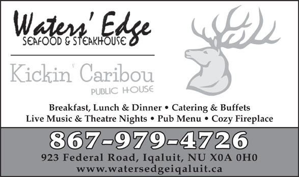 Waters' Edge Seafood & Steakhouse (867-979-4726) - Annonce illustrée======= - Breakfast, Lunch & Dinner   Catering & Buffets Live Music & Theatre Nights   Pub Menu   Cozy Fireplace 867-979-4726 923 Federal Road, Iqaluit, NU X0A 0H0 www.watersedgeiqaluit.ca