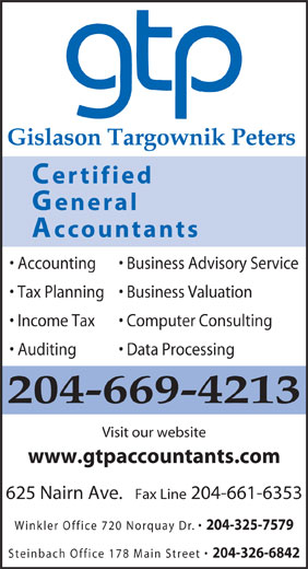 Gislason Targownik Peters, CGA (204-669-4213) - Display Ad - Steinbach Office 178 Main Street 204-326-6842 Gislason Targownik Peters Certified General Accountants Accounting Business Advisory Service Tax Planning  Business Valuation Income Tax Computer Consulting Auditing Data Processing 204-669-4213 Visit our website www.gtpaccountants.com 625 Nairn Ave.   Fax Line 204-661-6353 Winkler Office 720 Norquay Dr. 204-325-7579