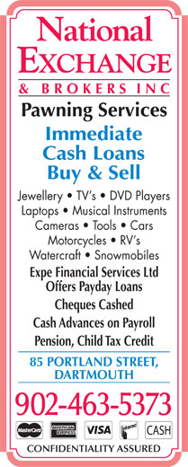 National Exchange & Brokers Inc (902-463-5373) - Display Ad - Cash Loans Buy & Sell Jewellery   TV s   DVD Players Laptops   Musical Instruments Cameras   Tools   Cars Motorcycles   RV s Watercraft   Snowmobiles Expe Financial Services Ltd Offers Payday Loans Cheques Cashed Cash Advances on Payroll Pension, Child Tax Credit 85 PORTLAND STREET, DARTMOUTH 902-463-5373 CONFIDENTIALITY ASSURED Pawning Services Cameras   Tools   Cars Expe Financial Services Ltd Motorcycles   RV s Offers Payday Loans Watercraft   Snowmobiles Immediate Cash Loans Buy & Sell Jewellery   TV s   DVD Players Laptops   Musical Instruments Cheques Cashed Cash Advances on Payroll Pension, Child Tax Credit 85 PORTLAND STREET, DARTMOUTH 902-463-5373 CONFIDENTIALITY ASSURED Pawning Services Immediate