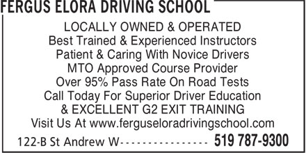 Fergus Elora Driving School (519-787-9300) - Annonce illustrée======= - LOCALLY OWNED & OPERATED Best Trained & Experienced Instructors Patient & Caring With Novice Drivers MTO Approved Course Provider Over 95% Pass Rate On Road Tests Call Today For Superior Driver Education & EXCELLENT G2 EXIT TRAINING Visit Us At www.ferguseloradrivingschool.com