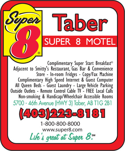 Super 8 (403-223-8181) - Display Ad - Complimentary Super Start Breakfast Adjacent to Smitty's Restaurant, Gas Bar & Convenience Store - In-room Fridges - Copy/Fax Machine Complimentary High Speed Internet & Guest Computer All Queen Beds - Guest Laundry - Large Vehicle Parking Outside Outlets - Remote Control Cable TV - FREE Local Calls Non-smoking & Handicap/Wheelchair Accessible Rooms (403)223-8181 1-800-800-8000 www.super8.com  Complimentary Super Start Breakfast Adjacent to Smitty's Restaurant, Gas Bar & Convenience Store - In-room Fridges - Copy/Fax Machine Complimentary High Speed Internet & Guest Computer All Queen Beds - Guest Laundry - Large Vehicle Parking Outside Outlets - Remote Control Cable TV - FREE Local Calls Non-smoking & Handicap/Wheelchair Accessible Rooms (403)223-8181 1-800-800-8000 www.super8.com