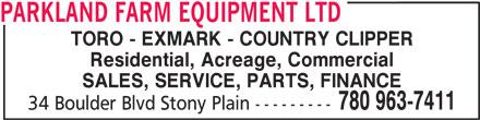 Parkland Farm Equipment Ltd (780-963-7411) - Annonce illustrée======= - TORO - EXMARK - COUNTRY CLIPPER Residential, Acreage, Commercial SALES, SERVICE, PARTS, FINANCE 780 963-7411 34 Boulder Blvd Stony Plain --------- PARKLAND FARM EQUIPMENT LTD TORO - EXMARK - COUNTRY CLIPPER Residential, Acreage, Commercial SALES, SERVICE, PARTS, FINANCE 780 963-7411 34 Boulder Blvd Stony Plain --------- PARKLAND FARM EQUIPMENT LTD