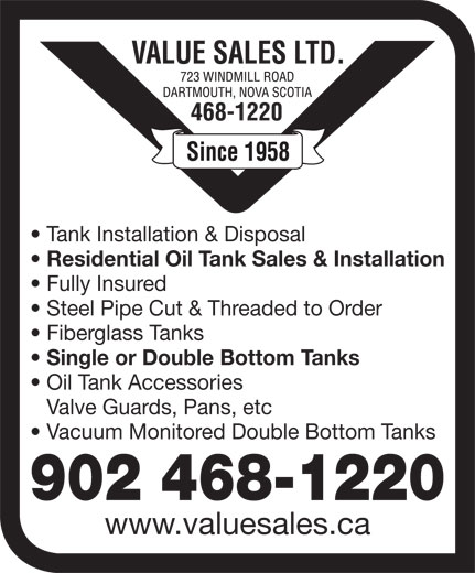 Value Sales Ltd (902-468-1220) - Display Ad - Tank Installation & Disposal Residential Oil Tank Sales & Installation Fully Insured Steel Pipe Cut & Threaded to Order Fiberglass Tanks Single or Double Bottom Tanks Oil Tank Accessories Valve Guards, Pans, etc Vacuum Monitored Double Bottom Tanks 902 468-1220 www.valuesales.ca