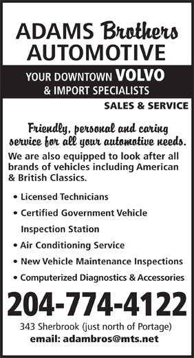 Adams Brothers Automotive (204-774-4122) - Display Ad - ADAMS AUTOMOTIVE YOUR DOWNTOWN VOLVO & IMPORT SPECIALISTS SALES & SERVICE We are also equipped to look after all brands of vehicles including American & British Classics. Licensed Technicians Certified Government Vehicle Inspection Station Air Conditioning Service New Vehicle Maintenance Inspections Computerized Diagnostics & Accessories 204-774-4122 343 Sherbrook (just north of Portage) email: adambros@mts.net