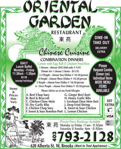 Oriental Garden (403-793-2128) - Display Ad - TAKE OUT DELIVERY EXTRA DAILY Please Lunch Buffet Monday - Friday Request Combo Dinner for 1 choose 2 Items - $11.95 11:30am - 1:30pm Dinner (on) $9.50 Individual Items (except holidays) DINE-IN MORE MENU ITEMS Items Please Advise us of any Food Allergies AVAILABLE & A. Beef Chop Suey G. Ginger Beef (hot) Prices B. Beef & Broccoli H. Honey Garlic Ribs May GST C. Chicken Chow Mein I. Szechuan Chow Mein (hot) Vary D. Dry Garlic Ribs J. Deep Fried Shrimp EXTRA E. Chicken Chop Suey K. Sweet & Sour Chicken F. Sweet & Sour Boneless Pork L. Lemon Chicken 403 (Next to Tred Appliance) 620 Alberta St. W, Brooks