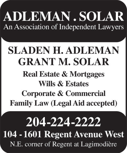 Adleman & Solar Barristers (204-224-2222) - Display Ad - ADLEMAN . SOLAR An Association of Independent Lawyers SLADEN H. ADLEMAN GRANT M. SOLAR Real Estate & Mortgages Wills & Estates Corporate & Commercial Family Law (Legal Aid accepted) 204-224-2222 104 - 1601 Regent Avenue West N.E. corner of Regent at Lagimodière ADLEMAN . SOLAR An Association of Independent Lawyers SLADEN H. ADLEMAN GRANT M. SOLAR Real Estate & Mortgages Wills & Estates Corporate & Commercial Family Law (Legal Aid accepted) 204-224-2222 104 - 1601 Regent Avenue West N.E. corner of Regent at Lagimodière  ADLEMAN . SOLAR An Association of Independent Lawyers SLADEN H. ADLEMAN GRANT M. SOLAR Real Estate & Mortgages Wills & Estates Corporate & Commercial Family Law (Legal Aid accepted) 204-224-2222 104 - 1601 Regent Avenue West N.E. corner of Regent at Lagimodière ADLEMAN . SOLAR An Association of Independent Lawyers SLADEN H. ADLEMAN GRANT M. SOLAR Real Estate & Mortgages Wills & Estates Corporate & Commercial Family Law (Legal Aid accepted) 204-224-2222 104 - 1601 Regent Avenue West N.E. corner of Regent at Lagimodière