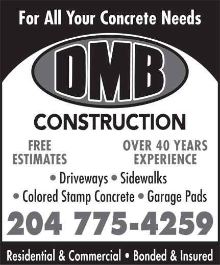 DMB Construction (204-775-4259) - Annonce illustrée======= - For All Your Concrete Needs OVER 40 YEARSFREE EXPERIENCEESTIMATES Driveways   Sidewalks Colored Stamp Concrete   Garage Pads 204 775-4259 Residential & Commercial   Bonded & Insured