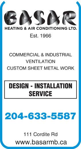 Basar Heating & Air Conditioning Ltd (204-633-5587) - Annonce illustrée======= - Est. 1966 COMMERCIAL & INDUSTRIAL VENTILATION CUSTOM SHEET METAL WORK DESIGN - INSTALLATION SERVICE 204-633-5587 111 Cordite Rd www.basarmb.ca Est. 1966 COMMERCIAL & INDUSTRIAL VENTILATION CUSTOM SHEET METAL WORK DESIGN - INSTALLATION SERVICE 204-633-5587 111 Cordite Rd www.basarmb.ca