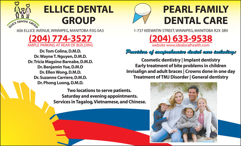 Ellice Dental Group (204-774-3527) - Display Ad - ELLICE DENTAL PEARL FAMILY GROUP DENTAL CARE 606 ELLICE AVENUE, WINNIPEG, MANITOBA R3G 0A3 1-737 KEEWATIN STREET, WINNIPEG, MANITOBA R2X 3B9 (204) 774-3527 (204) 633-9538 AMPLE PARKING AT REAR OF BUILDING website www.idealoralhealth.com Dr. Tom Colina, D.M.D. Providers of comprehensive dental care including: Dr. Wayne T. Nguyen, D.M.D. Cosmetic dentistry Implant dentistry Dr. Tricia Magsino Barnabe, D.M.D. Early treatment of bite problems in children Dr. Benjamin Yue, D.M.D Invisalign and adult braces Crowns done in one day Dr. Ellen Wong, D.M.D. Treatment of TMJ Disorder General dentistry Dr. Suzanne Carriere, D.M.D. Dr. Phong Luong, D.M.D. Two locations to serve patients. Saturday and evening appointments. Services in Tagalog, Vietnamese, and Chinese.