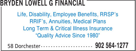 "Bryden Lowell G Financial (902-564-1277) - Annonce illustrée======= - Life, Disability, Employee Benefits, RRSP's RRIF's, Annuities, Medical Plans Long Term & Critical Illness Insurance ""Quality Advice Since 1980"""