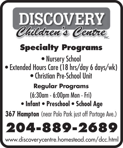 Discovery Children's Centre Inc (204-889-2689) - Annonce illustrée======= - Specialty Programs Nursery School Extended Hours Care (18 hrs/day 6 days/wk) Christian Pre-School Unit Regular Programs (6:30am - 6:00pm Mon - Fri) Infant   Preschool   School Age 367 Hampton (near Polo Park just off Portage Ave.) 204-889-2689 www.discoverycentre.homestead.com/dcc.html