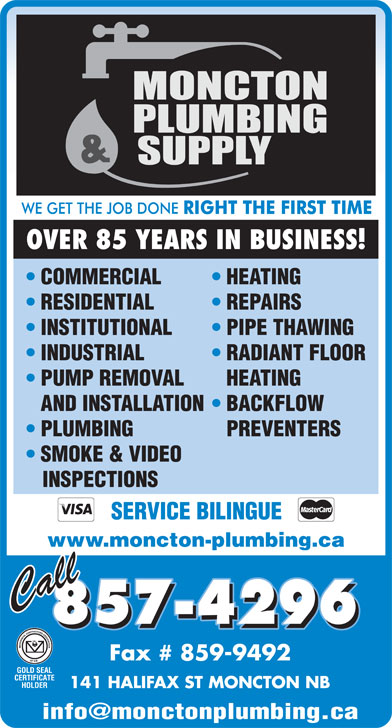 Moncton Plumbing & Supply Co LtdFacsimile Service (506-857-4296) - Display Ad - COMMERCIAL HEATING RESIDENTIAL REPAIRS INSTITUTIONAL PIPE THAWING INDUSTRIAL RADIANT FLOOR PUMP REMOVAL HEATING AND INSTALLATION  BACKFLOW PLUMBING PREVENTERS SMOKE & VIDEO INSPECTIONS SERVICE BILINGUE www.moncton-plumbing.ca 857-4296 Fax # 859-9492 141 HALIFAX ST MONCTON NB OVER 85 YEARS IN BUSINESS!