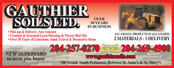 Gauthier Soils Ltd (204-257-0270) - Annonce illustrée======= - OVER 50 YEARS IN BUSINESS Pick-up & Delivery- Any Amount ALL GRAVEL PRODUCTS SCALE LOADEDALL GRAVEL PRODUCTS SCALE LOADED Crushed & Screened Lawn Dressing & Flower Bed Mix Over 30 Types of Limestone, Sand, Gravel & Decorative Stone 204-257-0270 204-269-4900 NEW SUPERYARD www.gauthiersoils.com to serve you better 700 Seniuk South Perimeter, Between St. Anne s & St. Mary s 2 MATERIALS - 1 DELIVERY