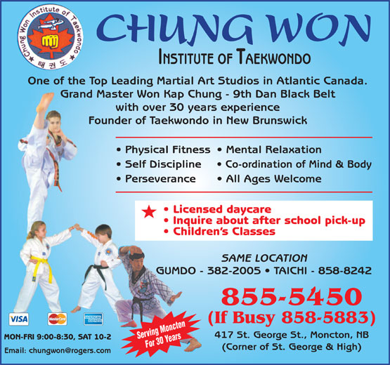 Chung Won Institute Taekwondo (506-855-5450) - Display Ad - MON-FRI 9:00-8:30, SAT 10-2 Serving Moncton For 30 Years (Corner of St. George & High) INSTITUTE OF TAEKWONDO One of the Top Leading Martial Art Studios in Atlantic Canada. Grand Master Won Kap Chung - 9th Dan Black Belt with over 30 years experience Founder of Taekwondo in New Brunswick Physical Fitness  Mental Relaxation Self Discipline Co-ordination of Mind & Body Perseverance All Ages Welcome Licensed daycare Inquire about after school pick-up Children s Classes SAME LOCATION GUMDO - 382-2005   TAICHI - 858-8242 855-5450 (If Busy 858-5883) CHUNG WON 417 St. George St., Moncton, NB