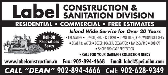 Label Construction & Sanitation Division (902-894-4666) - Display Ad - CONSTRUCTION & Label SANITATION DIVISION RESIDENTIAL   COMMERCIAL   FREE ESTIMATES Island Wide Service for Over 20 Years Roll-Off EXCAVATING   TOPSOIL, SHALE & GRAVEL   DEMOLITION, RENOVATION ROLL OFFS Renovations SEWER & WATER   DOZER, LOADER, EXCAVATOR   LANDSCAPING   BOB CAT Boxes SHORE FRONTAGE PROTECTION CALL FOR YOUR GARBAGE COLLECTION NEEDS CALL  DEAN 902-894-4666 Cell: 902-628-9349