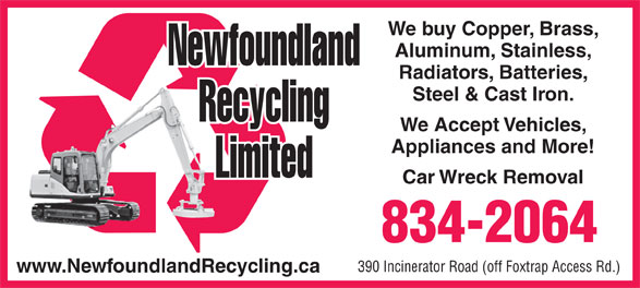 Newfoundland Recycling Ltd (709-834-2064) - Annonce illustrée======= - We buy Copper, Brass, Aluminum, Stainless, Radiators, Batteries, Steel & Cast Iron. We Accept Vehicles, Appliances and More! Car Wreck Removal 834-2064 390 Incinerator Road (off Foxtrap Access Rd.) www.NewfoundlandRecycling.ca