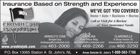 Crosbie Job Insurance Limited (1-888-586-6494) - Display Ad - Insurance Based on Strength and ExperienceInsurance Ba WE VE GOT YOU COVERED Home   Auto   Business   Marine Call or Visit for A Review of  Your Insurance Needs ARNOLD S COVE CATALINA CLARENVILLE Bridget Guy Post Office Bldg 9 Shoal Harbor Dr. (709) 463-2000 (709) 469-2266 (709) 466-3250 www.crosbiejob.com Areas Outside St. John s 1-800-563-7788 Crosbie Bldg. Crosbie Rd. P.O. Box 13065 Station A  St. John s. NL Areas Outside St. John s 1-800-563-7788 P.O. Box 13065 Station A  St. John s. NL