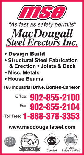 MacDougall Steel Erectors Inc (902-855-2100) - Annonce illustrée======= - As fast as safety permits Design Build Structural Steel Fabrication & Erection   Joists & Deck Misc. Metals House Beams 168 Industrial Drive, Borden-Carleton Office: 902-855-2100 Fax: 902-855-2104 Toll Free: 1-888-378-3353 www.macdougallsteel.com ALBERTA CONSTRUCTION SAFETY ASSOCIATIONNATIONAL CONSTRUCTION SAFETY OFFICER NCSO