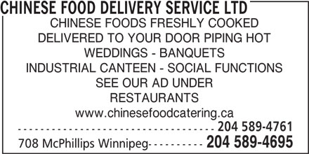Chinese Food Delivery Service Ltd (204-589-4695) - Display Ad - www.chinesefoodcatering.ca 204 589-4761 ----------------------------------- CHINESE FOOD DELIVERY SERVICE LTD CHINESE FOODS FRESHLY COOKED DELIVERED TO YOUR DOOR PIPING HOT WEDDINGS - BANQUETS INDUSTRIAL CANTEEN - SOCIAL FUNCTIONS SEE OUR AD UNDER RESTAURANTS www.chinesefoodcatering.ca 204 589-4695 708 McPhillips Winnipeg---------- 204 589-4761 ----------------------------------- 204 589-4695 708 McPhillips Winnipeg---------- CHINESE FOOD DELIVERY SERVICE LTD CHINESE FOODS FRESHLY COOKED DELIVERED TO YOUR DOOR PIPING HOT WEDDINGS - BANQUETS INDUSTRIAL CANTEEN - SOCIAL FUNCTIONS SEE OUR AD UNDER RESTAURANTS