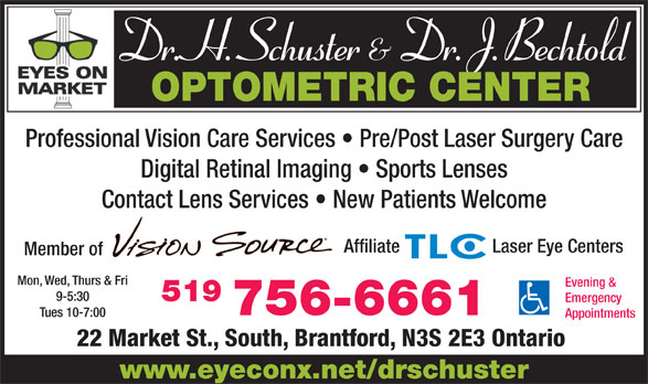 Schuster H C Dr (519-756-6661) - Annonce illustrée======= - Dr. H. Schuster & Dr. J. Bechtold OPTOMETRIC CENTER Professional Vision Care Services   Pre/Post Laser Surgery Care Digital Retinal Imaging   Sports Lenses Contact Lens Services   New Patients WelcomeContact Lens Services   Ne Affiliate Laser Eye Centers Member of of Mon, Wed, Thurs & Friurs & Fri Evening & 519519 Emergency 756-6661756 Tues 10-7:00 Appointments 22 Market St., South, Brantford, N3S 2E3 Ontario www.eyeconx.net/drschuster 9-5:30