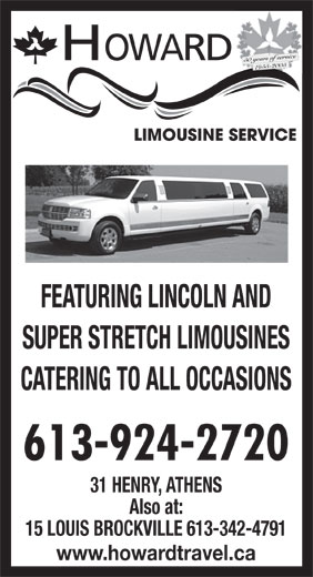 Howard Limousine Service (613-924-2720) - Annonce illustrée======= - HOWARD 50 years of service 1955-2005 FEATURING LINCOLN AND SUPER STRETCH LIMOUSINES CATERING TO ALL OCCASIONS 613-924-2720 31 HENRY, ATHENS Also at: 15 LOUIS BROCKVILLE 613-342-4791 www.howardtravel.ca