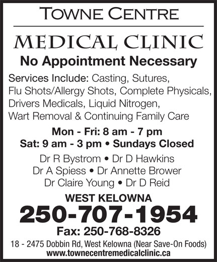 Towne Centre Medical Clinic (250-768-8315) - Annonce illustrée======= - Fax: 250-768-8326 18 - 2475 Dobbin Rd, West Kelowna (Near Save-On Foods) www.townecentremedicalclinic.ca 250-707-1954 No Appointment Necessary Services Include: Casting, Sutures, Flu Shots/Allergy Shots, Complete Physicals, Drivers Medicals, Liquid Nitrogen, Wart Removal & Continuing Family Care Mon - Fri: 8 am - 7 pm Sat: 9 am - 3 pm   Sundays Closed Dr R Bystrom   Dr D Hawkins Dr A Spiess   Dr Annette Brower Dr Claire Young   Dr D Reid WEST KELOWNA