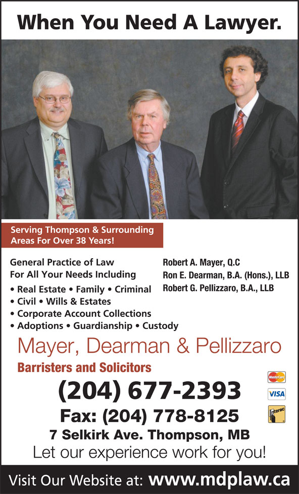 Mayer Dearman & Pellizzaro (204-677-2393) - Display Ad - When You Need A Lawyer. Serving Thompson & Surrounding Areas For Over 38 Years! General Practice of Law Robert A. Mayer, Q.C For All Your Needs Including Ron E. Dearman, B.A. (Hons.), LLB Robert G. Pellizzaro, B.A., LLB Real Estate   Family   Criminal Civil   Wills & Estates Corporate Account Collections Adoptions   Guardianship   Custody Mayer, Dearman & Pellizzaro Barristers and Solicitors (204) 677-2393 Fax: (204) 778-8125 7 Selkirk Ave. Thompson, MB Let our experience work for you! Visit Our Website at: www.mdplaw.ca