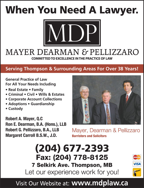 Mayer Dearman & Pellizzaro (204-677-2393) - Display Ad - When You Need A Lawyer. Serving Thompson & Surrounding Areas For Over 38 Years! General Practice of Law For All Your Needs Including Real Estate   Family Criminal   Civil   Wills & Estates Corporate Account Collections Adoptions   Guardianship Custody Robert A. Mayer, Q.C Ron E. Dearman, B.A. (Hons.), LLB Robert G. Pellizzaro, B.A., LLB Mayer, Dearman & Pellizzaro Margaret Carroll B.S.W., J.D. Barristers and Solicitors (204) 677-2393 Fax: (204) 778-8125 7 Selkirk Ave. Thompson, MB Let our experience work for you! Visit Our Website at: www.mdplaw.ca Barristers and Solicitors (204) 677-2393 Fax: (204) 778-8125 7 Selkirk Ave. Thompson, MB Let our experience work for you! Visit Our Website at: www.mdplaw.ca For All Your Needs Including Real Estate   Family Criminal   Civil   Wills & Estates Corporate Account Collections Adoptions   Guardianship Custody Robert A. Mayer, Q.C Ron E. Dearman, B.A. (Hons.), LLB Robert G. Pellizzaro, B.A., LLB Mayer, Dearman & Pellizzaro Margaret Carroll B.S.W., J.D. When You Need A Lawyer. Serving Thompson & Surrounding Areas For Over 38 Years! General Practice of Law