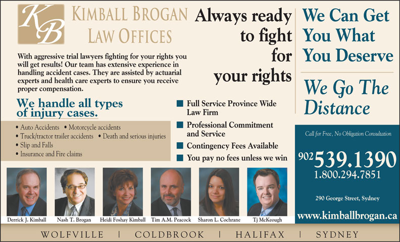 Kimball Brogan (902-539-1390) - Display Ad - Kimball Brogan Always readyWe Can Get to fightYou What Law Offices With aggressive trial lawyers fighting for your rights you Professional Commitment Auto Accidents     Motorcycle accidents Call for Free, No Obligation Consultation and Service Truck/tractor trailer accidents     Death and serious injuries Slip and Falls Contingency Fees Available Insurance and Fire claims 902 You pay no fees unless we win 539.1390 1.800.294.7851 290 George Street, Sydney www.kimballbrogan.ca Heidi Foshay Kimball Tim A.M. Peacock Sharon L. Cochrane your rights experts and health care experts to ensure you receive proper compensation. We Go The Full Service Province Wide We handle all types Distance Law Firm of injury cases. Tj McKeoughDerrick J. Kimball Nash T. Brogan WOLFVILLE COLDBR OOK HALIFAX SYDNEY forYou Deserve will get results! Our team has extensive experience in handling accident cases. They are assisted by actuarial