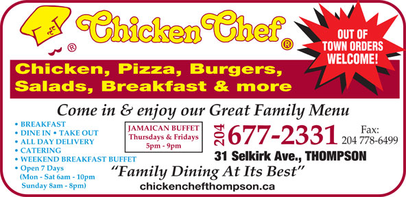 Chicken Chef Canada (204-677-2331) - Annonce illustrée======= - Come in & enjoy our Great Family Menu BREAKFAST FFET Fax: DINE IN   TAKE OUT Thursdays & Fridays 204 778-6499 677-2331  ALL DAY DELIVERY 204 JAMAICAN BU 5pm - 9pm CATERING 31 Selkirk Ave., THOMPSON WEEKEND BREAKFAST BUFFET Open 7 Days Family Dining At Its Best (Mon - Sat 6am - 10pm Sunday 8am - 8pm) chickenchefthompson.ca OUT OF TOWN ORDERS WELCOME! Chicken, Pizza, Burgers, Salads, Breakfast & more