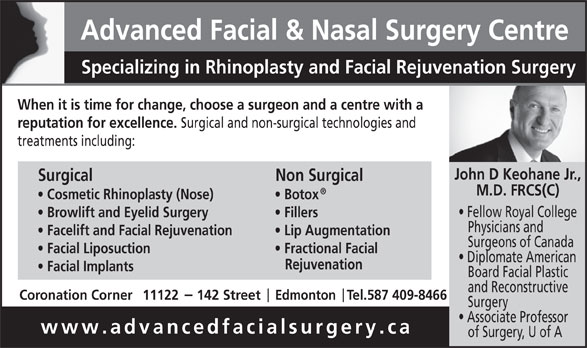 Advanced Facial & Nasal Surgery Centre (780-428-7824) - Display Ad - Advanced Facial & Nasal Surgery Centre Specializing in Rhinoplasty and Facial Rejuvenation Surgery When it is time for change, choose a surgeon and a centre with a reputation for excellence. Surgical and non-surgical technologies and treatments including: John D Keohane Jr., Surgical Non Surgical M.D. FRCS(C) Cosmetic Rhinoplasty (Nose) Botox Fellow Royal College Browlift and Eyelid Surgery Fillers Physicians and Facelift and Facial Rejuvenation Lip Augmentation Surgeons of Canada Facial Liposuction Fractional Facial Diplomate American Rejuvenation Facial Implants Board Facial Plastic and Reconstructive Coronation Corner11122     142 Street     Edmonton   Tel.587 409-8466 Surgery Associate Professor www.advancedfacialsurgery.ca of Surgery, U of A