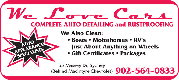 We Love Cars (902-564-0833) - Annonce illustrée======= - COMPLETE AUTO DETAILING and RUSTPROOFING We Also Clean: Boats   Motorhomes   RV s Just About Anything on Wheels Gift Certificates   Packages 55 Massey Dr, Sydney (Behind MacIntyre Chevrolet) 902-564-0833 COMPLETE AUTO DETAILING and RUSTPROOFING We Also Clean: Boats   Motorhomes   RV s Just About Anything on Wheels Gift Certificates   Packages 55 Massey Dr, Sydney (Behind MacIntyre Chevrolet) 902-564-0833
