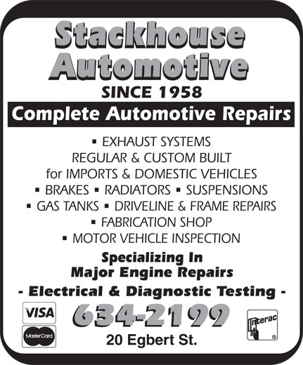 Stackhouse Automotive (506-634-2199) - Annonce illustrée======= - Automotive SINCE 1958 Complete Automotive Repairs EXHAUST SYSTEMS REGULAR & CUSTOM BUILT for IMPORTS & DOMESTIC VEHICLES nnn BRAKES RADIATORS SUSPENSIONS nn GAS TANKS DRIVELINE & FRAME REPAIRS FABRICATION SHOP MOTOR VEHICLE INSPECTION Specializing In Major Engine Repairs - Electrical & Diagnostic Testing - 634-2199 20 Egbert St. Stackhouse MOTOR VEHICLE INSPECTION Specializing In Major Engine Repairs - Electrical & Diagnostic Testing - 634-2199 20 Egbert St. Stackhouse Automotive SINCE 1958 Complete Automotive Repairs EXHAUST SYSTEMS REGULAR & CUSTOM BUILT for IMPORTS & DOMESTIC VEHICLES nnn BRAKES RADIATORS SUSPENSIONS nn GAS TANKS DRIVELINE & FRAME REPAIRS FABRICATION SHOP